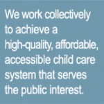 We work collectively to achieve a high-quality, affordable, accessible child care system that serves the public interest.